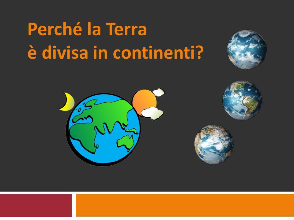 Perché la Terra è divisa in continenti?