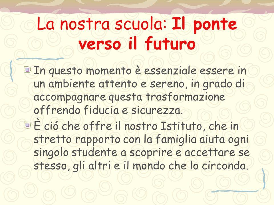 La nostra scuola: Il ponte verso il futuro In questo momento è essenziale essere in un ambiente attento e sereno, in grado di accompagnare questa tras