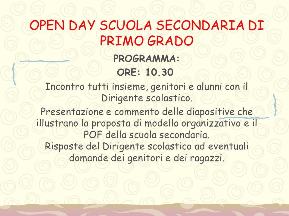 OPEN DAY SCUOLA SECONDARIA DI PRIMO GRADO PROGRAMMA: ORE: 10.30 Incontro tutti insieme, genitori e alunni con il Dirigente scolastico. Presentazione e