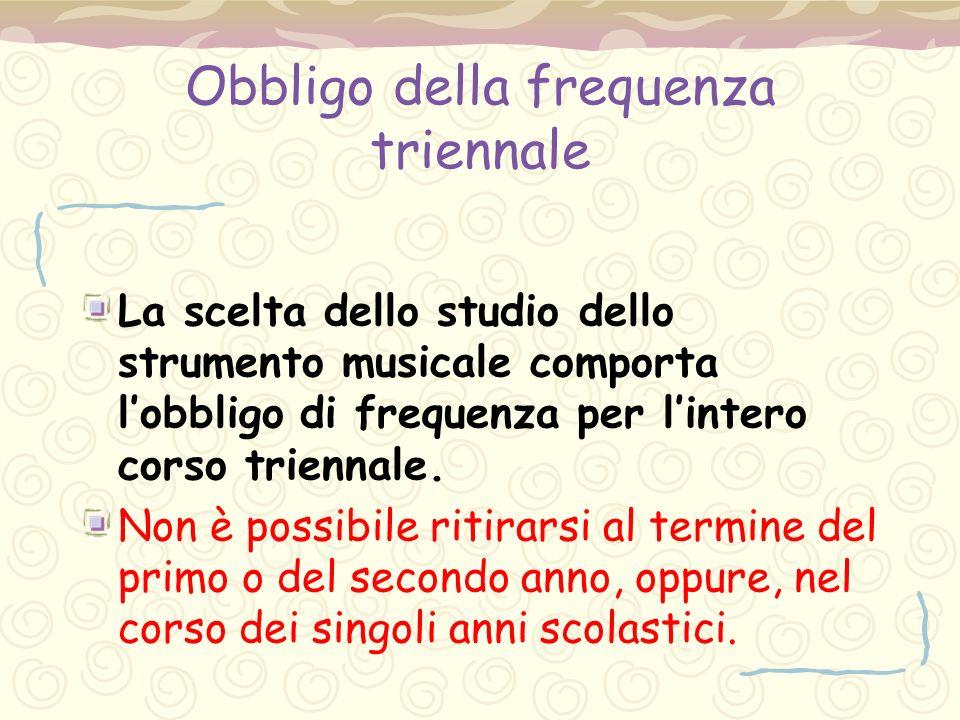 Obbligo della frequenza triennale La scelta dello studio dello strumento musicale comporta l'obbligo di frequenza per l'intero corso triennale. Non è