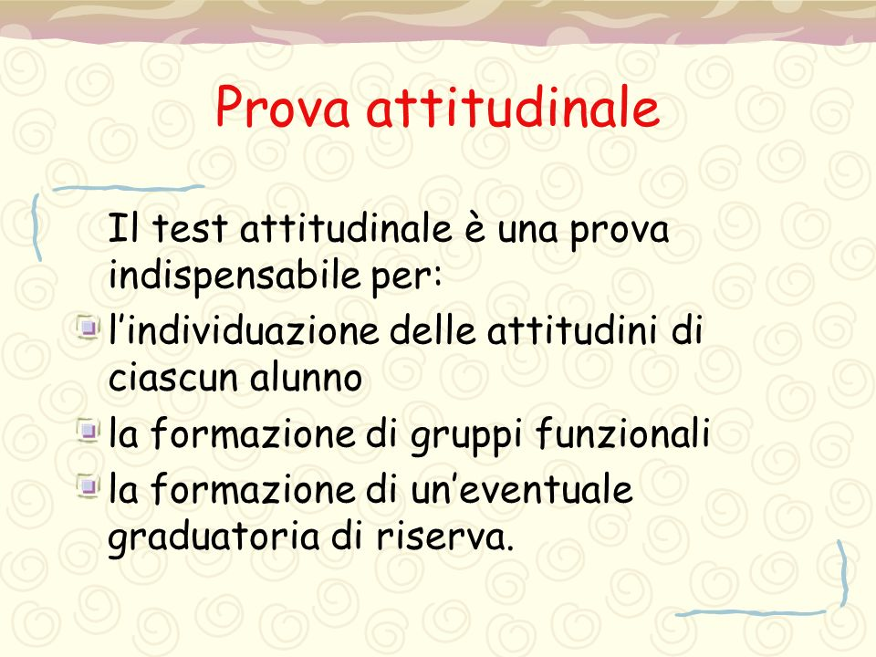 Prova attitudinale Il test attitudinale è una prova indispensabile per: l'individuazione delle attitudini di ciascun alunno la formazione di gruppi fu