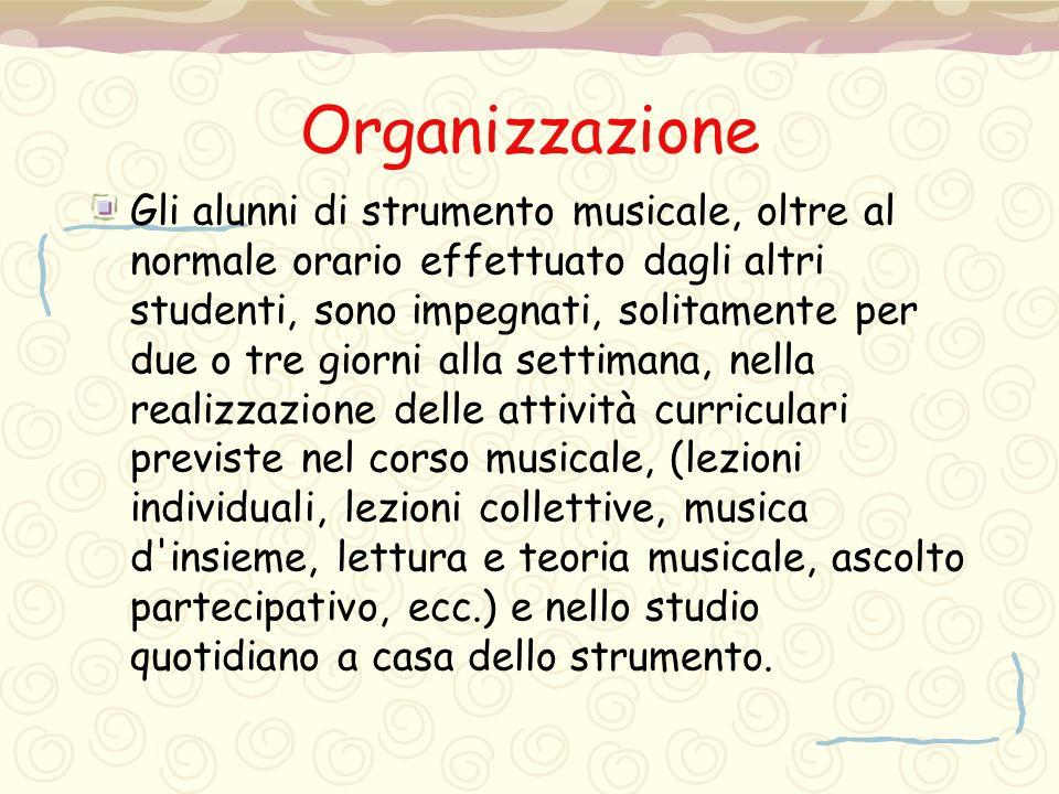 Organizzazione Gli alunni di strumento musicale, oltre al normale orario effettuato dagli altri studenti, sono impegnati, solitamente per due o tre gi