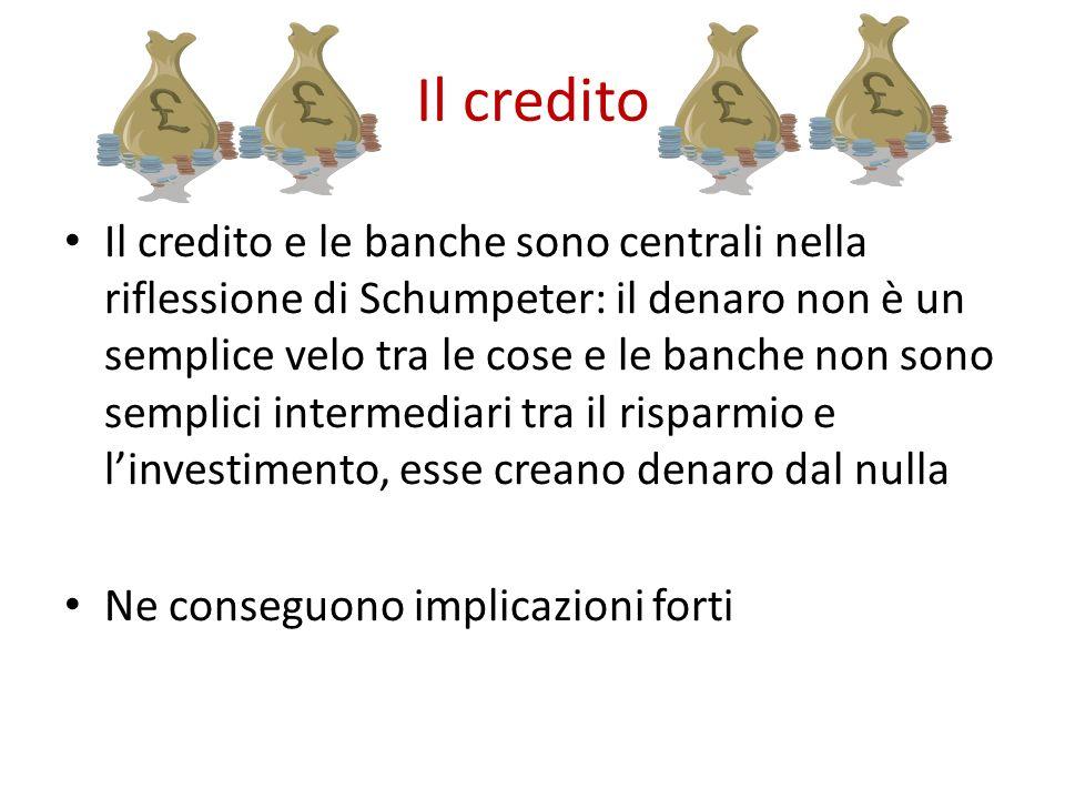 Il credito Il credito e le banche sono centrali nella riflessione di Schumpeter: il denaro non è un semplice velo tra le cose e le banche non sono semplici intermediari tra il risparmio e l'investimento, esse creano denaro dal nulla Ne conseguono implicazioni forti