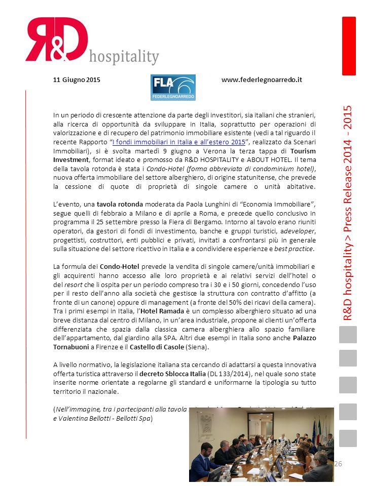 R&D hospitality > Press Release 2014 - 2015 11 Giugno 2015 www.federlegnoarredo.it In un periodo di crescente attenzione da parte degli investitori, sia italiani che stranieri, alla ricerca di opportunità da sviluppare in Italia, soprattutto per operazioni di valorizzazione e di recupero del patrimonio immobiliare esistente (vedi a tal riguardo il recente Rapporto I fondi immobiliari in Italia e all'estero 2015 , realizzato da Scenari Immobiliari), si è svolta martedì 9 giugno a Verona la terza tappa di Tourism Investment, format ideato e promosso da R&D HOSPITALITY e ABOUT HOTEL.