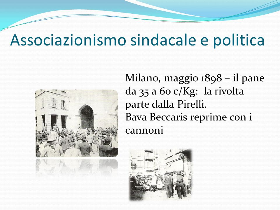 Associazionismo sindacale e politica Milano, maggio 1898 – il pane da 35 a 60 c/Kg: la rivolta parte dalla Pirelli. Bava Beccaris reprime con i cannon