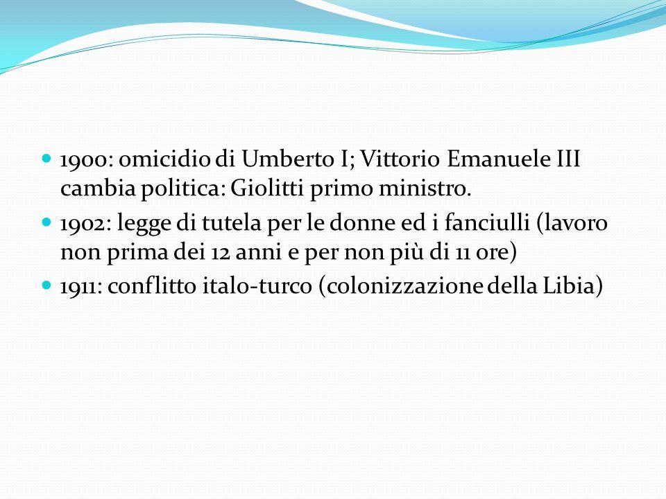 1900: omicidio di Umberto I; Vittorio Emanuele III cambia politica: Giolitti primo ministro. 1902: legge di tutela per le donne ed i fanciulli (lavoro