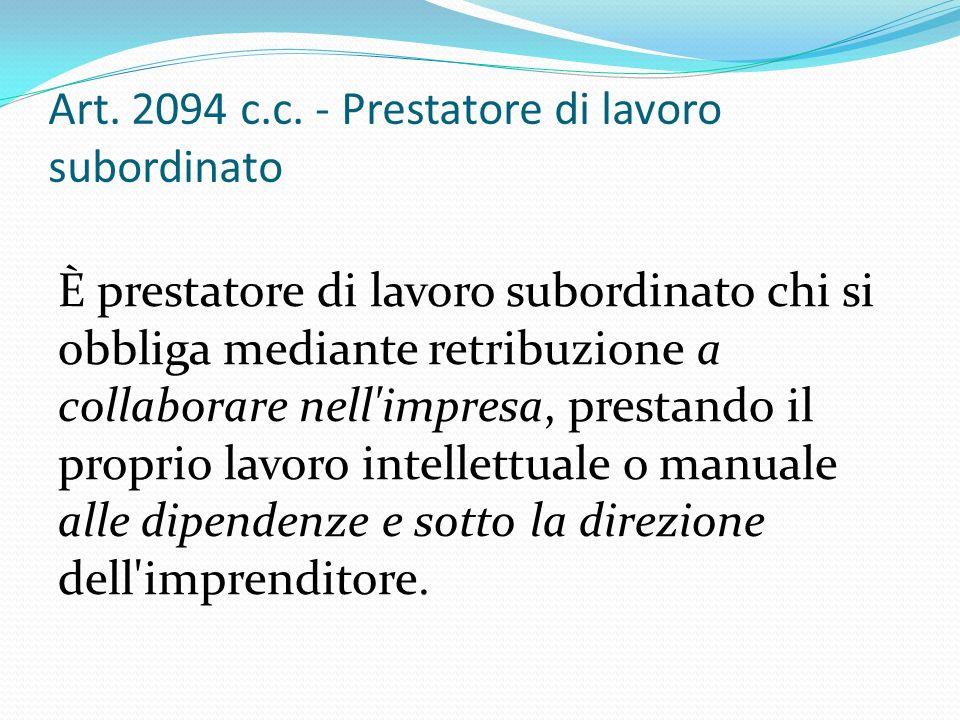 Art. 2094 c.c. - Prestatore di lavoro subordinato È prestatore di lavoro subordinato chi si obbliga mediante retribuzione a collaborare nell'impresa,
