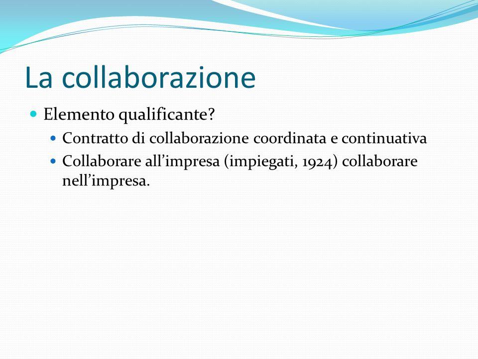 La collaborazione Elemento qualificante? Contratto di collaborazione coordinata e continuativa Collaborare all'impresa (impiegati, 1924) collaborare n