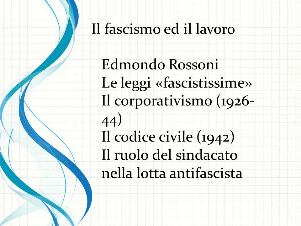 Edmondo Rossoni Le leggi «fascistissime» Il corporativismo (1926- 44) Il codice civile (1942) Il ruolo del sindacato nella lotta antifascista Il fascismo ed il lavoro