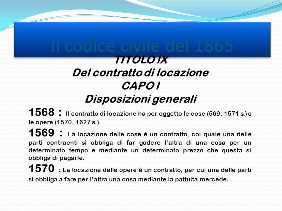 Il codice civile del 1865 TITOLO IX Del contratto di locazione CAPO I Disposizioni generali 1568 : Il contratto di locazione ha per oggetto le cose (569, 1571 s.) o le opere (1570, 1627 s.).