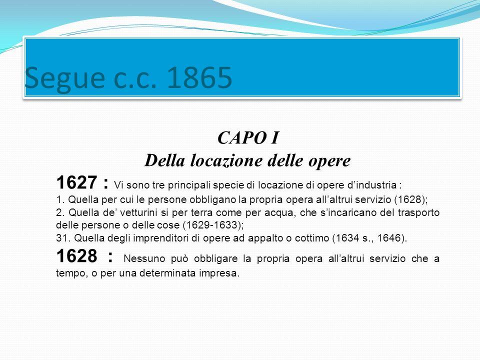 Segue c.c. 1865 CAPO I Della locazione delle opere 1627 : Vi sono tre principali specie di locazione di opere d'industria : 1. Quella per cui le perso