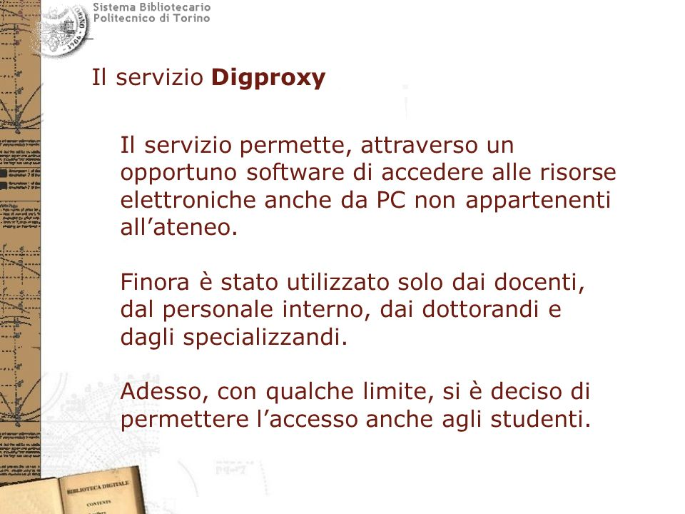 Il servizio Digproxy Il servizio permette, attraverso un opportuno software di accedere alle risorse elettroniche anche da PC non appartenenti all'ateneo.