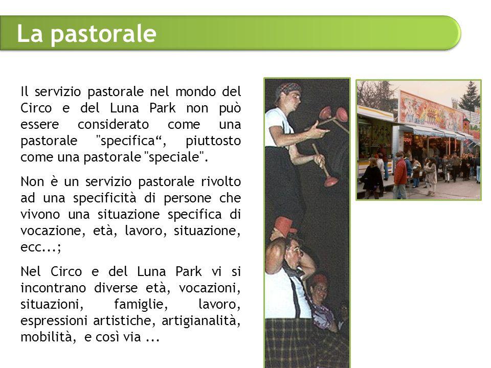 La pastorale Il servizio pastorale nel mondo del Circo e del Luna Park non può essere considerato come una pastorale specifica , piuttosto come una pastorale speciale .