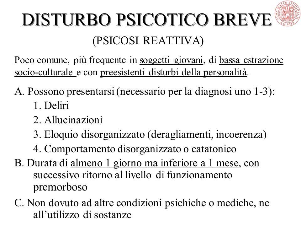 DISTURBO PSICOTICO BREVE (PSICOSI REATTIVA) Poco comune, più frequente in soggetti giovani, di bassa estrazione socio-culturale e con preesistenti disturbi della personalità.