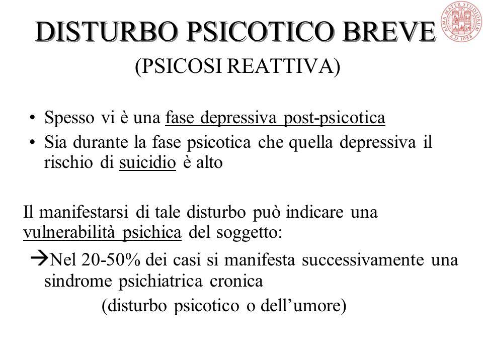 DISTURBO PSICOTICO BREVE (PSICOSI REATTIVA) Spesso vi è una fase depressiva post-psicotica Sia durante la fase psicotica che quella depressiva il rischio di suicidio è alto Il manifestarsi di tale disturbo può indicare una vulnerabilità psichica del soggetto:  Nel 20-50% dei casi si manifesta successivamente una sindrome psichiatrica cronica (disturbo psicotico o dell'umore)