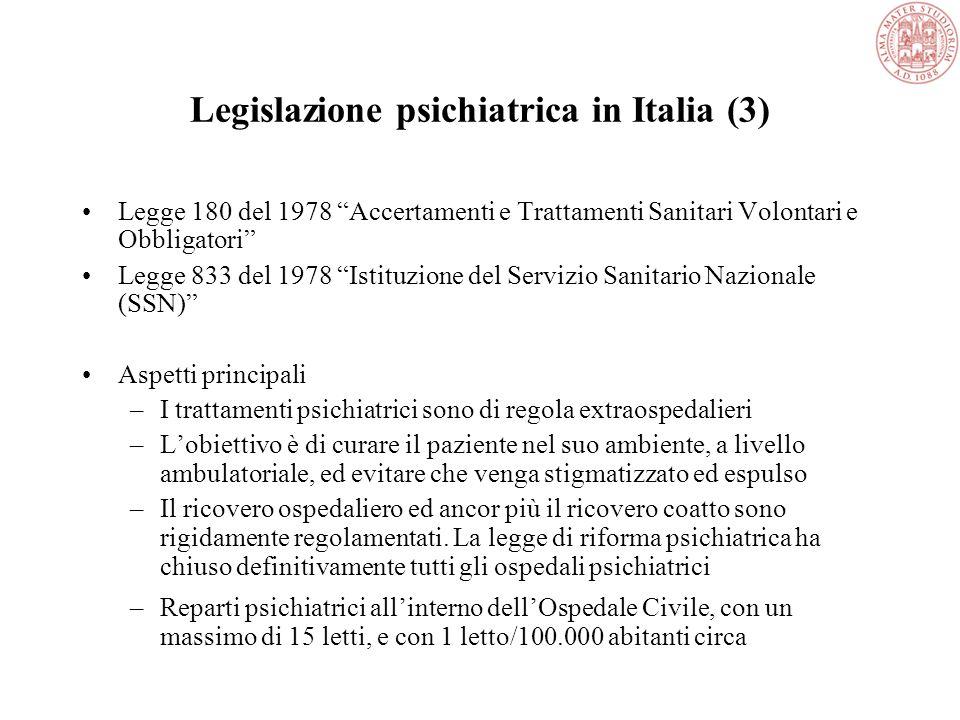 Legislazione psichiatrica in Italia (3) Legge 180 del 1978 Accertamenti e Trattamenti Sanitari Volontari e Obbligatori Legge 833 del 1978 Istituzione del Servizio Sanitario Nazionale (SSN) Aspetti principali –I trattamenti psichiatrici sono di regola extraospedalieri –L'obiettivo è di curare il paziente nel suo ambiente, a livello ambulatoriale, ed evitare che venga stigmatizzato ed espulso –Il ricovero ospedaliero ed ancor più il ricovero coatto sono rigidamente regolamentati.