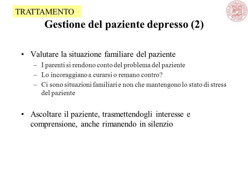 Gestione del paziente depresso (2) Valutare la situazione familiare del paziente –I parenti si rendono conto del problema del paziente –Lo incoraggiano a curarsi o remano contro.