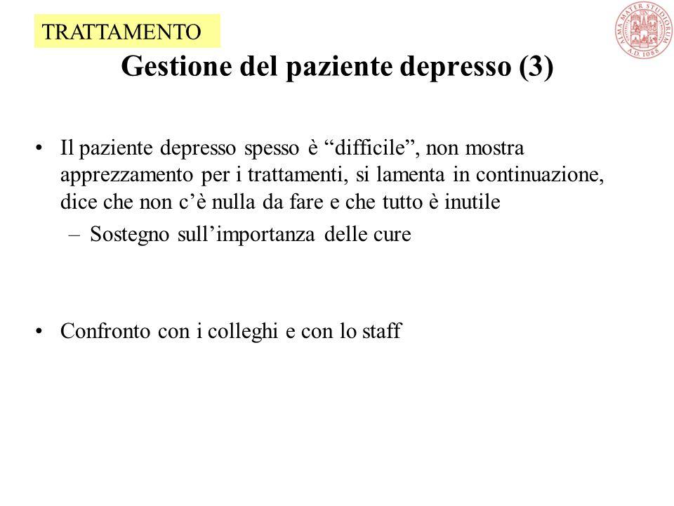 Gestione del paziente depresso (3) Il paziente depresso spesso è difficile , non mostra apprezzamento per i trattamenti, si lamenta in continuazione, dice che non c'è nulla da fare e che tutto è inutile –Sostegno sull'importanza delle cure Confronto con i colleghi e con lo staff TRATTAMENTO