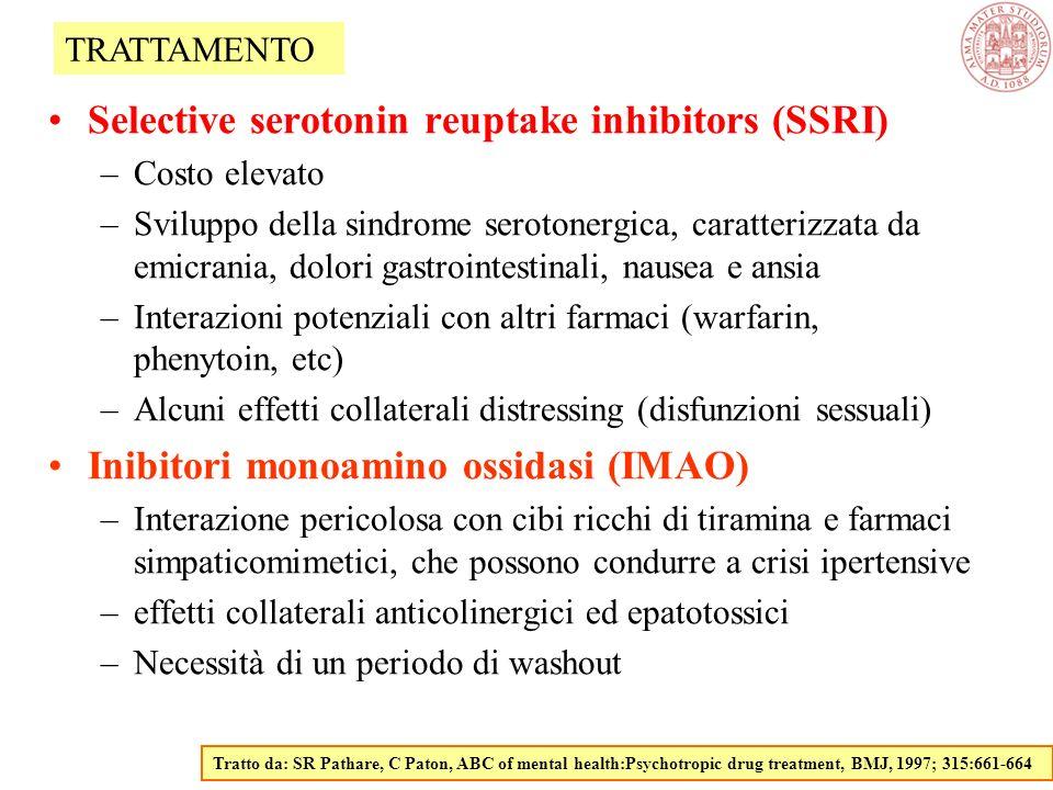 Selective serotonin reuptake inhibitors (SSRI) –Costo elevato –Sviluppo della sindrome serotonergica, caratterizzata da emicrania, dolori gastrointestinali, nausea e ansia –Interazioni potenziali con altri farmaci (warfarin, phenytoin, etc) –Alcuni effetti collaterali distressing (disfunzioni sessuali) Inibitori monoamino ossidasi (IMAO) –Interazione pericolosa con cibi ricchi di tiramina e farmaci simpaticomimetici, che possono condurre a crisi ipertensive –effetti collaterali anticolinergici ed epatotossici –Necessità di un periodo di washout Tratto da: SR Pathare, C Paton, ABC of mental health:Psychotropic drug treatment, BMJ, 1997; 315:661-664 TRATTAMENTO