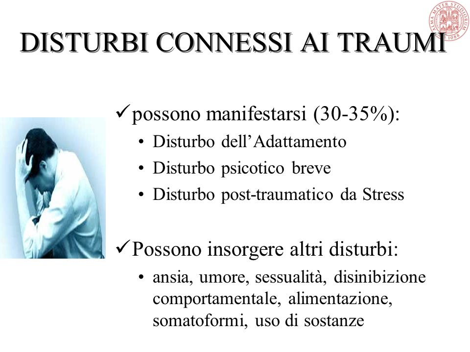 DISTURBI CONNESSI AI TRAUMI possono manifestarsi (30-35%): Disturbo dell'Adattamento Disturbo psicotico breve Disturbo post-traumatico da Stress Posso