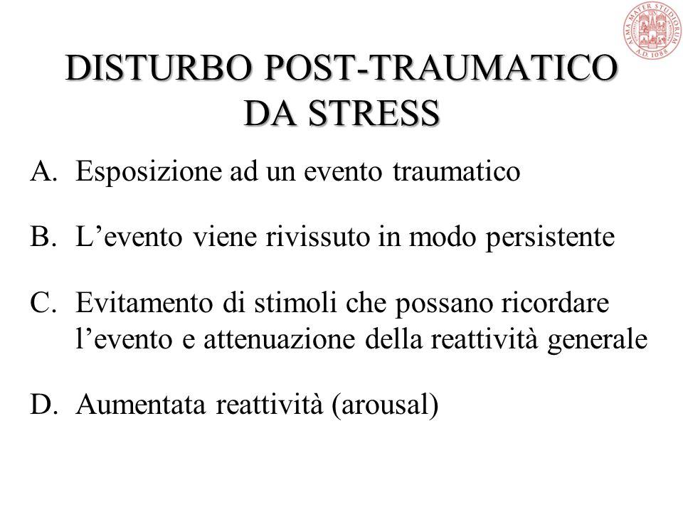 A.Esposizione ad un evento traumatico B.L'evento viene rivissuto in modo persistente C.Evitamento di stimoli che possano ricordare l'evento e attenuazione della reattività generale D.Aumentata reattività (arousal) DISTURBO POST-TRAUMATICO DA STRESS