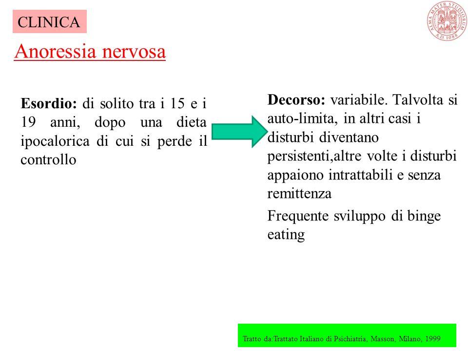 Esordio: di solito tra i 15 e i 19 anni, dopo una dieta ipocalorica di cui si perde il controllo Anoressia nervosa Tratto da:Trattato Italiano di Psichiatria, Masson, Milano, 1999 CLINICA Decorso: variabile.