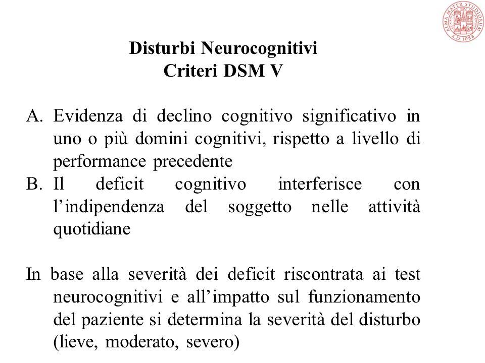 Disturbi Neurocognitivi Criteri DSM V A.Evidenza di declino cognitivo significativo in uno o più domini cognitivi, rispetto a livello di performance precedente B.Il deficit cognitivo interferisce con l'indipendenza del soggetto nelle attività quotidiane In base alla severità dei deficit riscontrata ai test neurocognitivi e all'impatto sul funzionamento del paziente si determina la severità del disturbo (lieve, moderato, severo)