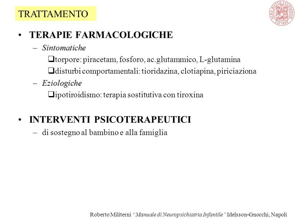 TERAPIE FARMACOLOGICHE –Sintomatiche  torpore: piracetam, fosforo, ac.glutammico, L-glutamina  disturbi comportamentali: tioridazina, clotiapina, piriciaziona –Eziologiche  ipotiroidismo: terapia sostitutiva con tiroxina INTERVENTI PSICOTERAPEUTICI –di sostegno al bambino e alla famiglia TRATTAMENTO Roberto Militerni Manuale di Neuropsichiatria Infantile Idelsson-Gnocchi, Napoli