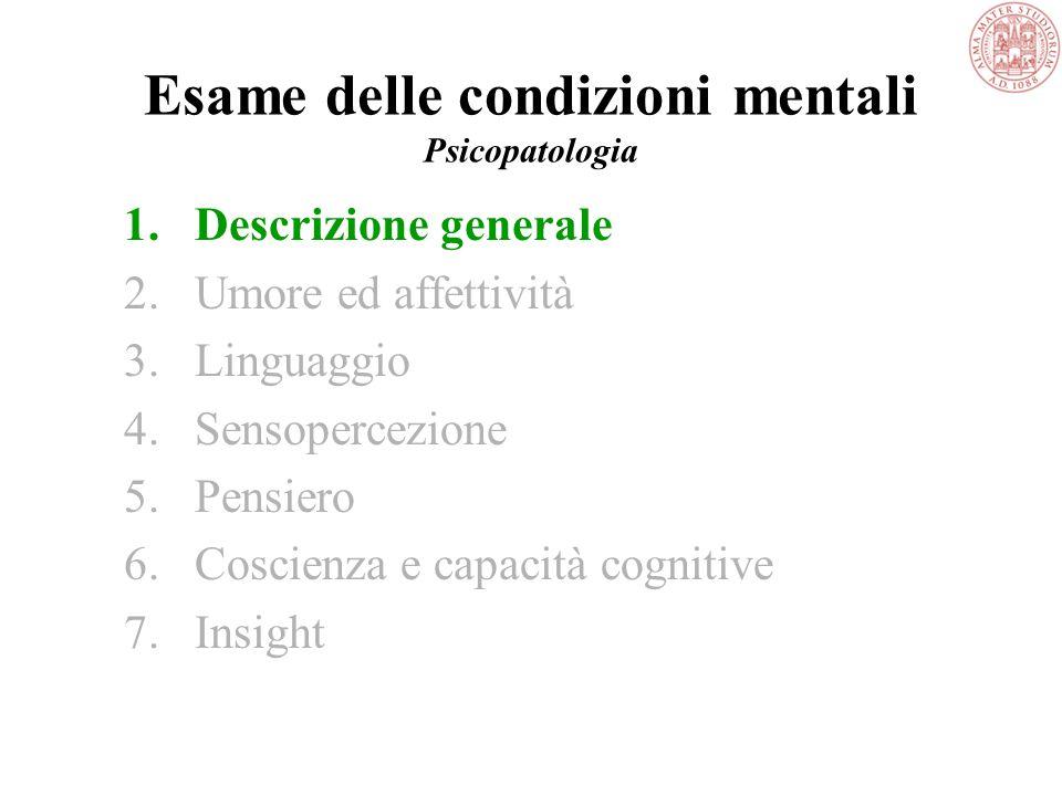 Esame delle condizioni mentali Psicopatologia 1.Descrizione generale 2.Umore ed affettività 3.Linguaggio 4.Sensopercezione 5.Pensiero 6.Coscienza e capacità cognitive 7.Insight