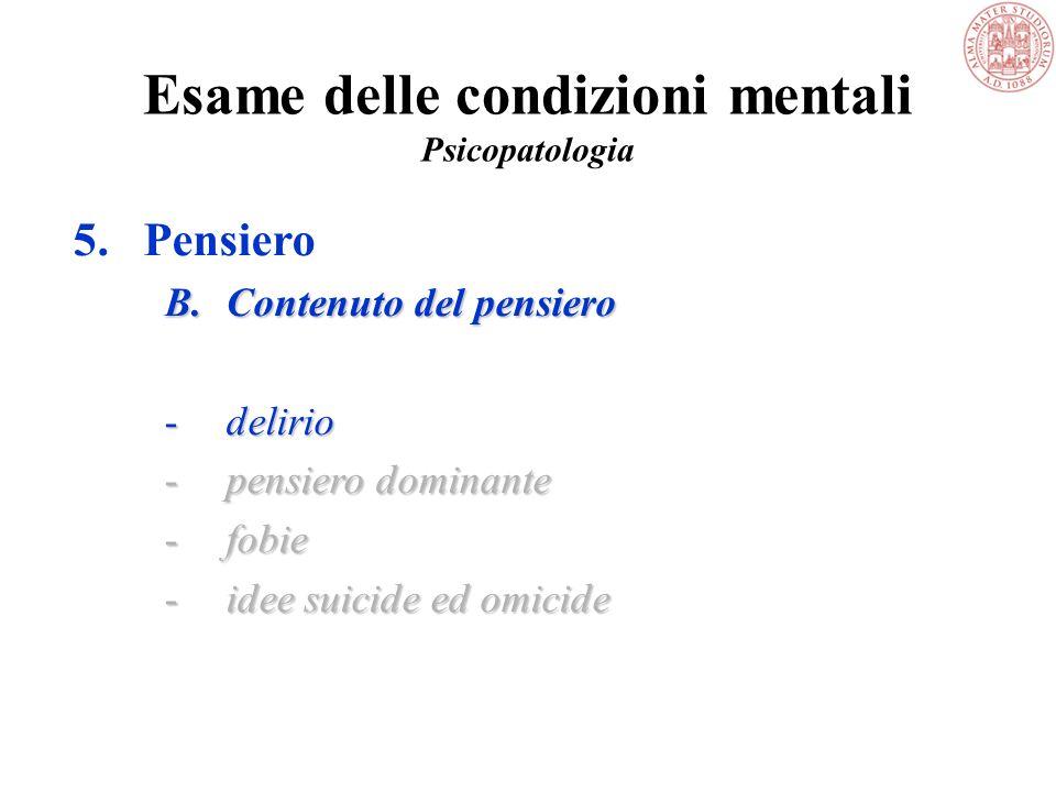 Esame delle condizioni mentali Psicopatologia 5.Pensiero B.Contenuto del pensiero -delirio -pensiero dominante -fobie -idee suicide ed omicide