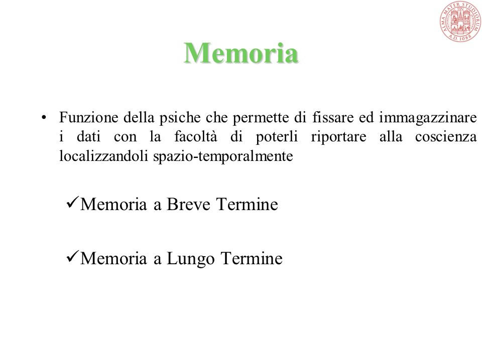 Memoria Funzione della psiche che permette di fissare ed immagazzinare i dati con la facoltà di poterli riportare alla coscienza localizzandoli spazio-temporalmente Memoria a Breve Termine Memoria a Lungo Termine