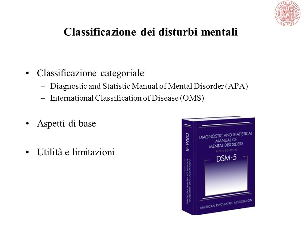 Classificazione dei disturbi mentali Classificazione categoriale –Diagnostic and Statistic Manual of Mental Disorder (APA) –International Classificati