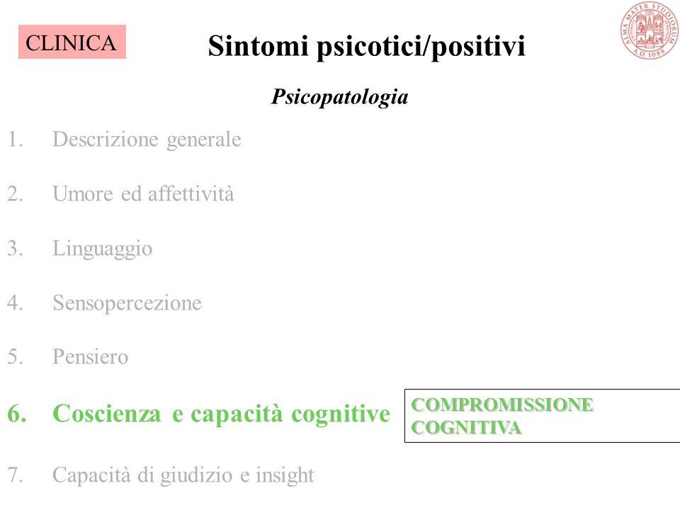 Psicopatologia 1.Descrizione generale 2.Umore ed affettività 3.Linguaggio 4.Sensopercezione 5.Pensiero 6.Coscienza e capacità cognitive 7.Capacità di giudizio e insight Sintomi psicotici/positivi COMPROMISSIONE COGNITIVA CLINICA