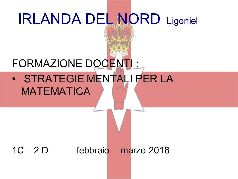 IRLANDA DEL NORD Ligoniel LIG. FORMAZIONE DOCENTI : STRATEGIE MENTALI PER LA MATEMATICA 1C – 2 D febbraio – marzo 2018