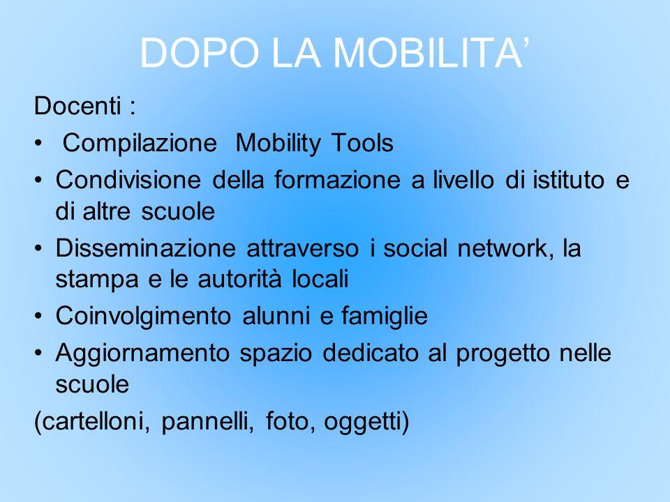 DOPO LA MOBILITA' Docenti : Compilazione Mobility Tools Condivisione della formazione a livello di istituto e di altre scuole Disseminazione attravers
