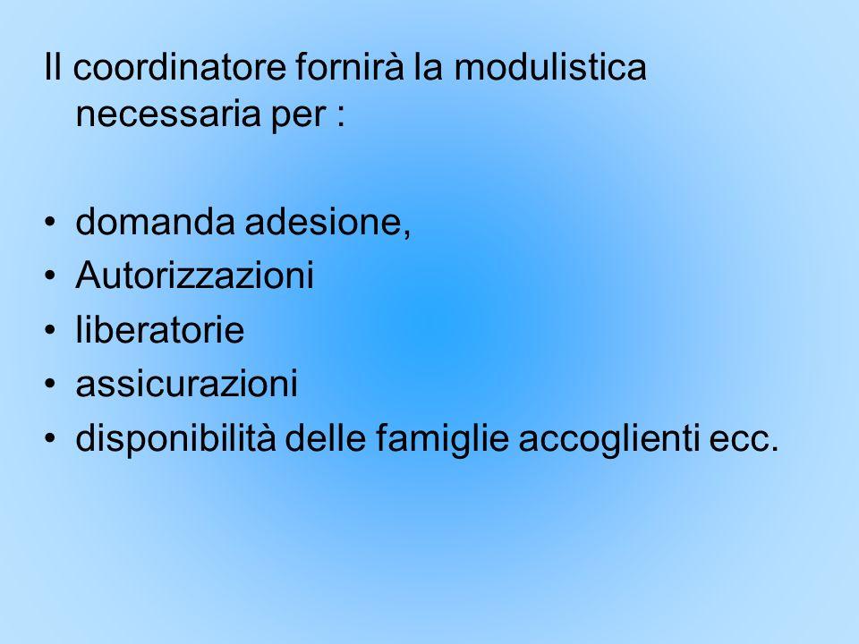 Il coordinatore fornirà la modulistica necessaria per : domanda adesione, Autorizzazioni liberatorie assicurazioni disponibilità delle famiglie accogl