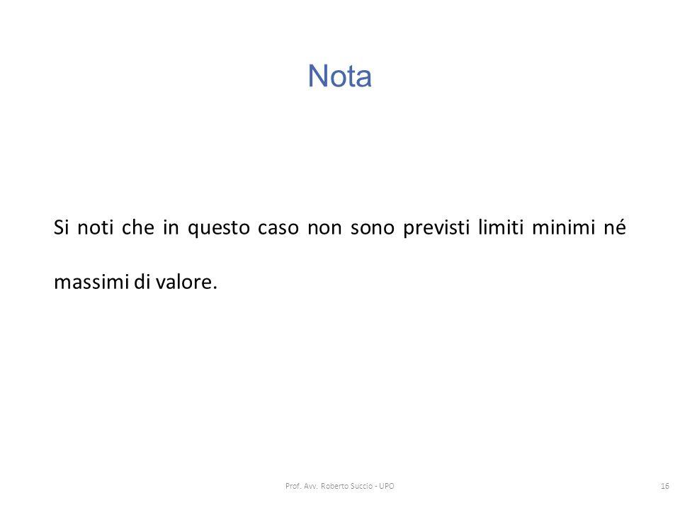 Nota Si noti che in questo caso non sono previsti limiti minimi né massimi di valore. 16 Prof. Avv. Roberto Succio - UPO
