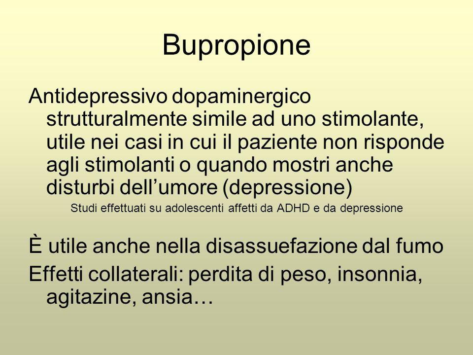 Bupropione Antidepressivo dopaminergico strutturalmente simile ad uno stimolante, utile nei casi in cui il paziente non risponde agli stimolanti o quando mostri anche disturbi dell'umore (depressione) Studi effettuati su adolescenti affetti da ADHD e da depressione È utile anche nella disassuefazione dal fumo Effetti collaterali: perdita di peso, insonnia, agitazine, ansia…