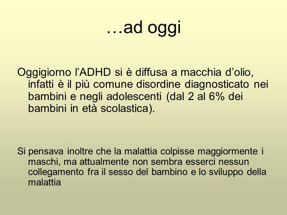 …ad oggi Oggigiorno l'ADHD si è diffusa a macchia d'olio, infatti è il più comune disordine diagnosticato nei bambini e negli adolescenti (dal 2 al 6% dei bambini in età scolastica).