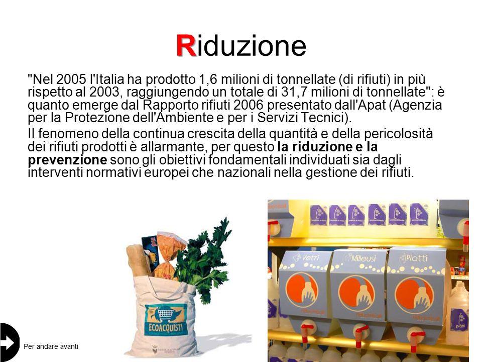 R Riduzione Nel 2005 l Italia ha prodotto 1,6 milioni di tonnellate (di rifiuti) in più rispetto al 2003, raggiungendo un totale di 31,7 milioni di tonnellate : è quanto emerge dal Rapporto rifiuti 2006 presentato dall Apat (Agenzia per la Protezione dell Ambiente e per i Servizi Tecnici).