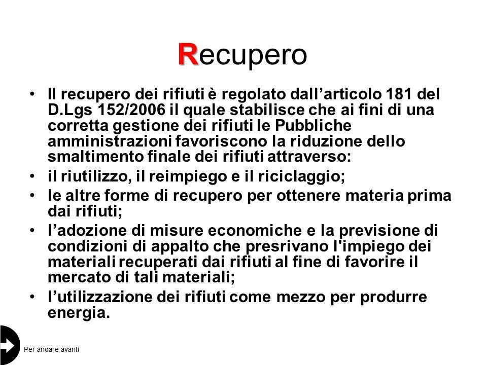R Recupero Il recupero dei rifiuti è regolato dall'articolo 181 del D.Lgs 152/2006 il quale stabilisce che ai fini di una corretta gestione dei rifiuti le Pubbliche amministrazioni favoriscono la riduzione dello smaltimento finale dei rifiuti attraverso: il riutilizzo, il reimpiego e il riciclaggio; le altre forme di recupero per ottenere materia prima dai rifiuti; l'adozione di misure economiche e la previsione di condizioni di appalto che presrivano l impiego dei materiali recuperati dai rifiuti al fine di favorire il mercato di tali materiali; l'utilizzazione dei rifiuti come mezzo per produrre energia.