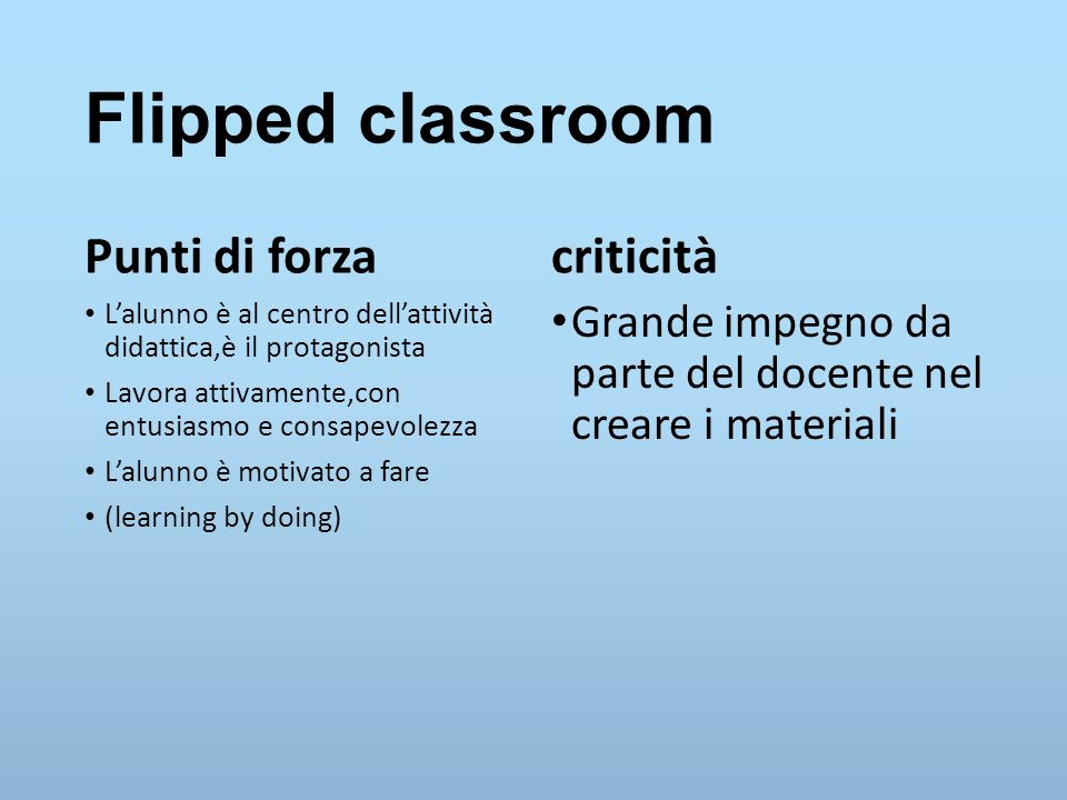Flipped classroom Punti di forza L'alunno è al centro dell'attività didattica,è il protagonista Lavora attivamente,con entusiasmo e consapevolezza L'a
