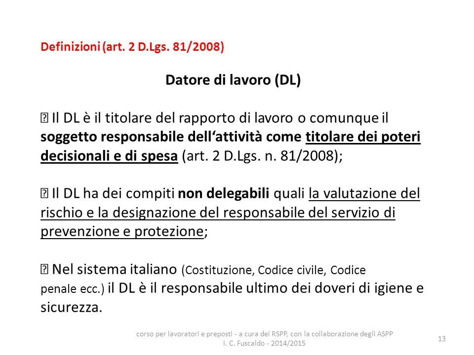 13 Definizioni (art. 2 D.Lgs. 81/2008) Datore di lavoro (DL) Il DL è il titolare del rapporto di lavoro o comunque il soggetto responsabile dell'attiv