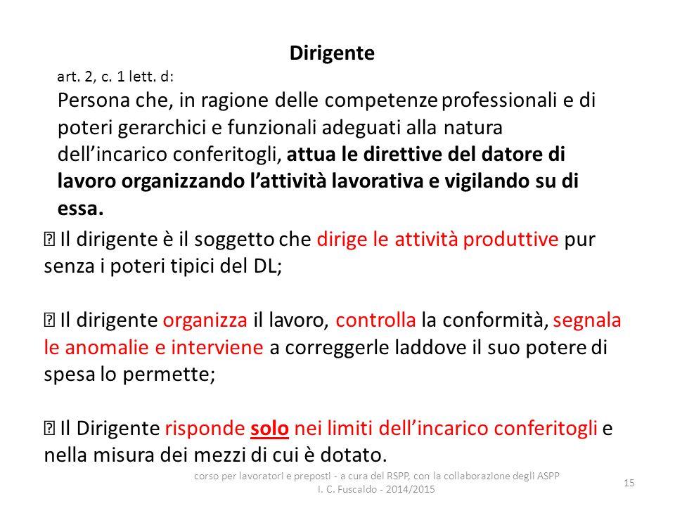 15 Dirigente art. 2, c. 1 lett. d: Persona che, in ragione delle competenze professionali e di poteri gerarchici e funzionali adeguati alla natura del