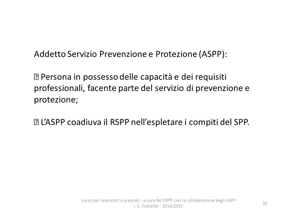 30 Addetto Servizio Prevenzione e Protezione (ASPP): Persona in possesso delle capacità e dei requisiti professionali, facente parte del servizio di p