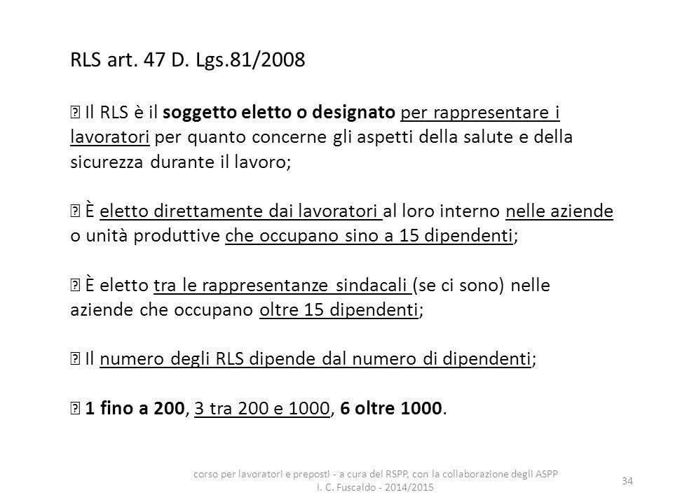 34 RLS art. 47 D. Lgs.81/2008 Il RLS è il soggetto eletto o designato per rappresentare i lavoratori per quanto concerne gli aspetti della salute e de