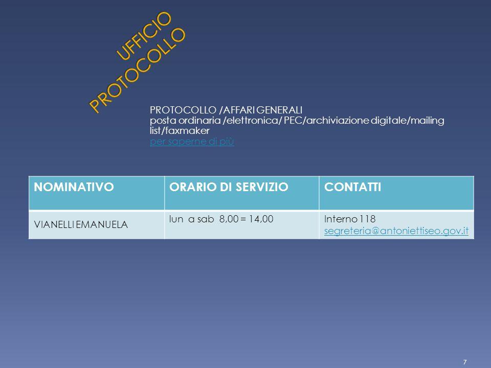 PROTOCOLLO /AFFARI GENERALI posta ordinaria /elettronica/ PEC/archiviazione digitale/mailing list/faxmaker per saperne di più NOMINATIVOORARIO DI SERVIZIOCONTATTI VIANELLI EMANUELA lun a sab 8,00 = 14,00Interno 118 segreteria@antoniettiseo.gov.it 7