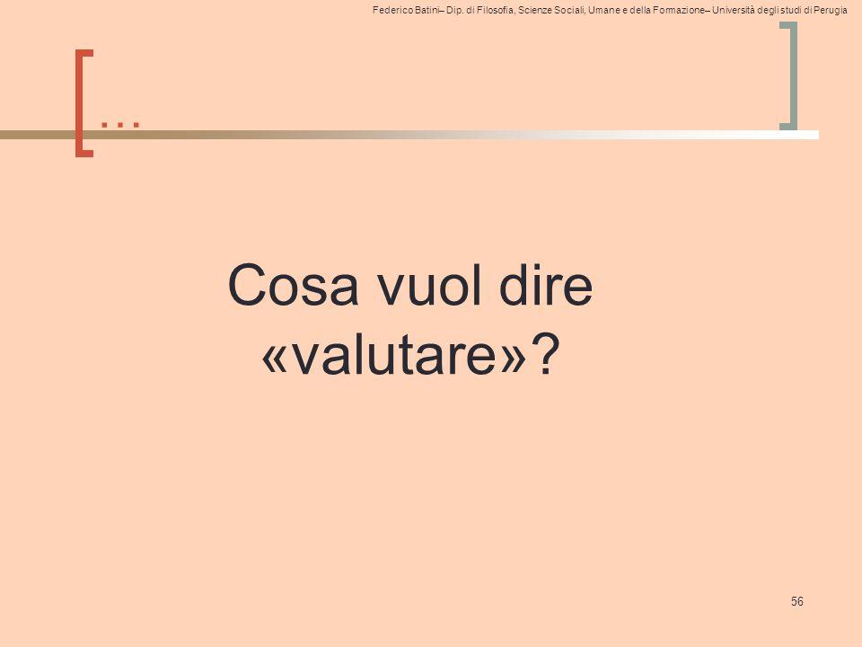 Federico Batini– Dip. di Filosofia, Scienze Sociali, Umane e della Formazione– Università degli studi di Perugia … 56 Cosa vuol dire «valutare»?