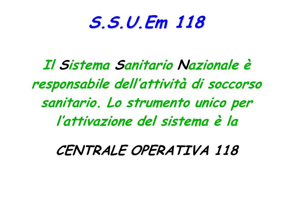S.S.U.Em 118 Il Sistema Sanitario Nazionale è responsabile dell'attività di soccorso sanitario. Lo strumento unico per l'attivazione del sistema è la