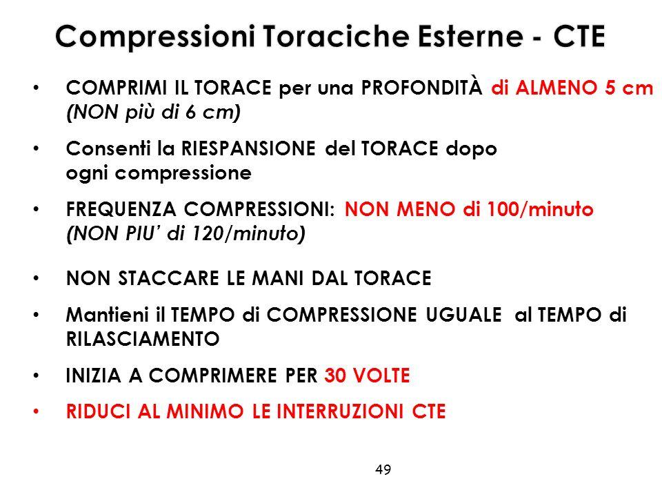 COMPRIMI IL TORACE per una PROFONDITÀ di ALMENO 5 cm (NON più di 6 cm) Consenti la RIESPANSIONE del TORACE dopo ogni compressione FREQUENZA COMPRESSIONI: NON MENO di 100/minuto (NON PIU' di 120/minuto) 49 NON STACCARE LE MANI DAL TORACE Mantieni il TEMPO di COMPRESSIONE UGUALE al TEMPO di RILASCIAMENTO INIZIA A COMPRIMERE PER 30 VOLTE RIDUCI AL MINIMO LE INTERRUZIONI CTE